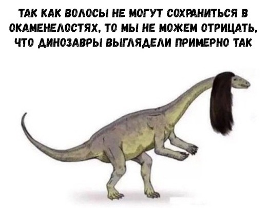 Так как волосы не могут сохранться в окаменелостях, то мы не можем отрицать, что динозавры выглядели примерно так